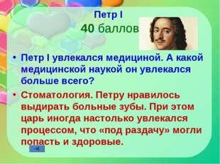 Петр I 40 баллов Петр I увлекался медициной. А какой медицинской наукой он ув