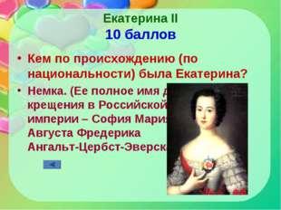 Екатерина II 10 баллов Кем по происхождению (по национальности) была Екатерин