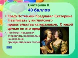 Екатерина II 40 баллов Граф Потёмкин предлагал Екатерине II выписать у англий