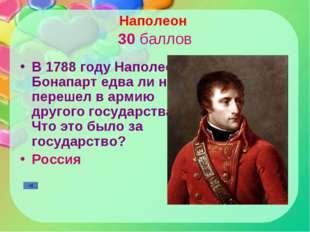 Наполеон 30 баллов В 1788 году Наполеон Бонапарт едва ли не перешел в армию д
