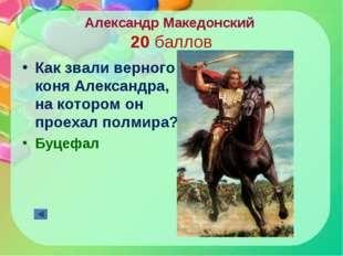 Александр Македонский 20 баллов Как звали верного коня Александра, на котором