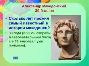 Александр Македонский 30 баллов Сколько лет прожил самый известный в истории