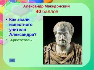 Александр Македонский 40 баллов Как звали известного учителя Александра? Арис