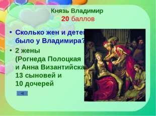 Князь Владимир 20 баллов Сколько жен и детей было у Владимира? 2 жены (Рогнед