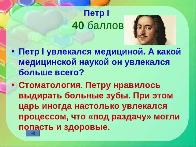 Петр I 40 баллов Петр I увлекался медициной. А какой медицинской наукой он ув...