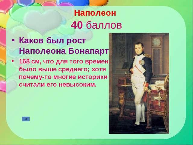 Наполеон 40 баллов Каков был рост Наполеона Бонапарта? 168 см, что для того в...