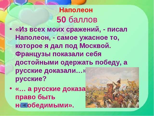 Наполеон 50 баллов «Из всех моих сражений, - писал Наполеон, - самое ужасное...