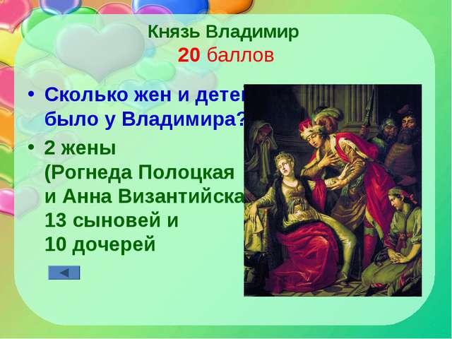 Князь Владимир 20 баллов Сколько жен и детей было у Владимира? 2 жены (Рогнед...