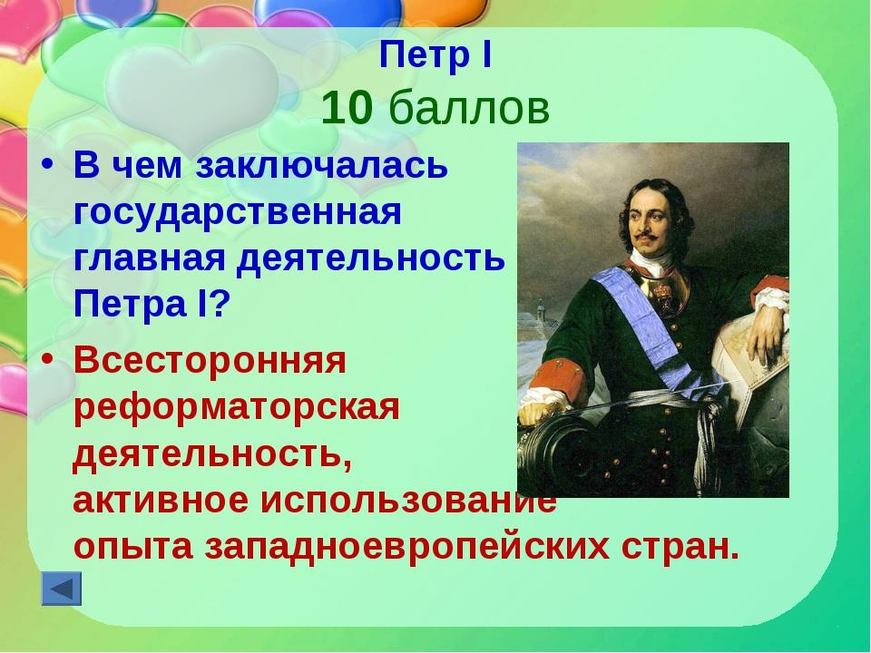 Петр I 10 баллов В чем заключалась государственная главная деятельность Петра...