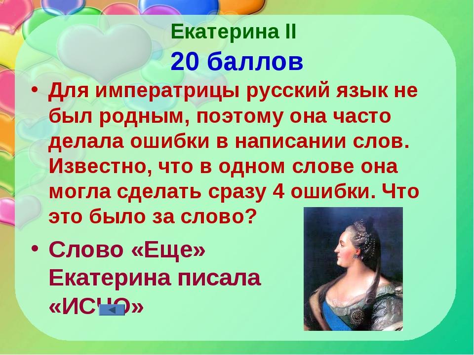 Екатерина II 20 баллов Для императрицы русский язык не был родным, поэтому он...