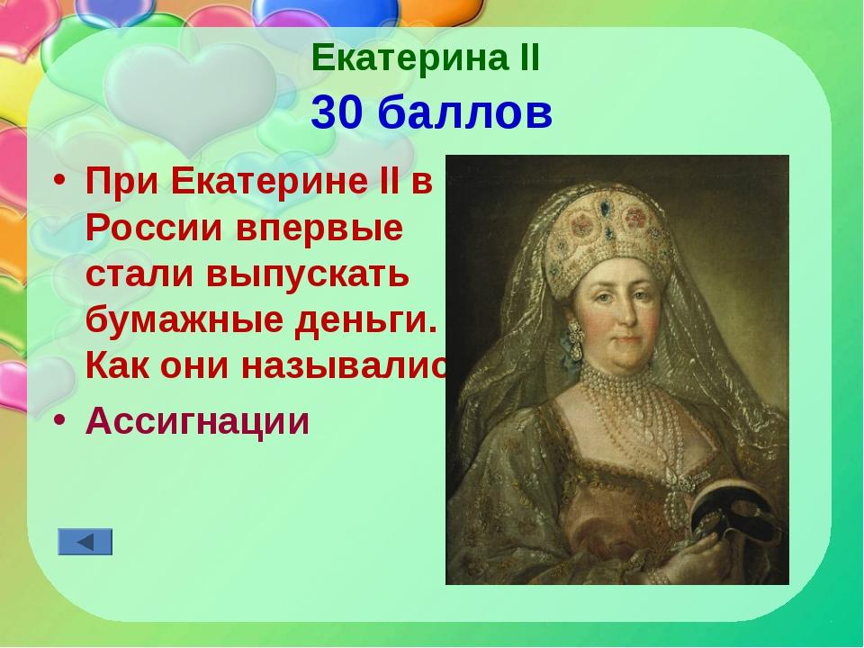 Екатерина II 30 баллов При Екатерине II в России впервые стали выпускать бума...