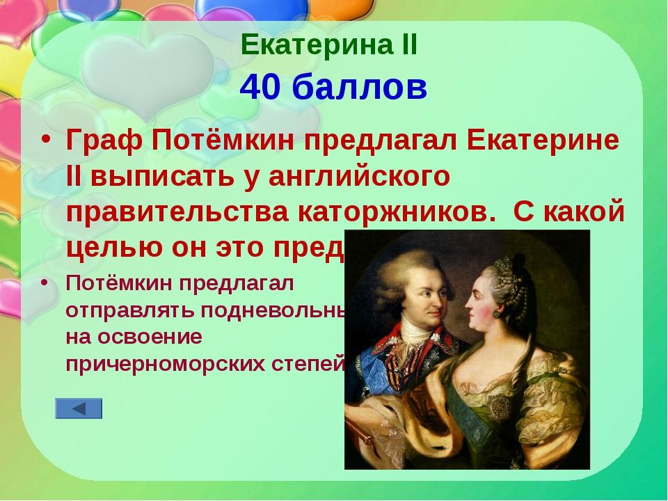 Екатерина II 40 баллов Граф Потёмкин предлагал Екатерине II выписать у англий...