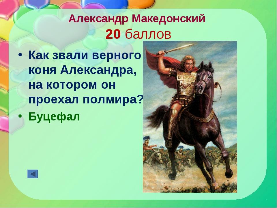 Александр Македонский 20 баллов Как звали верного коня Александра, на котором...