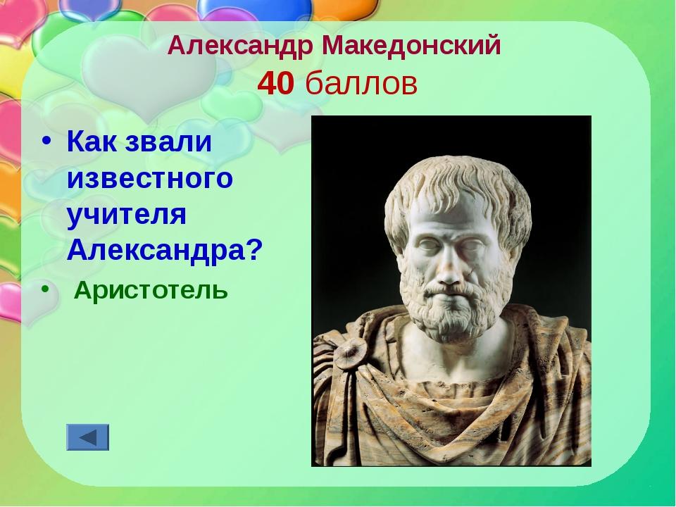 Александр Македонский 40 баллов Как звали известного учителя Александра? Арис...