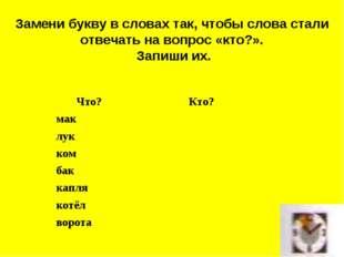 Замени букву в словах так, чтобы слова стали отвечать на вопрос «кто?». Запиш