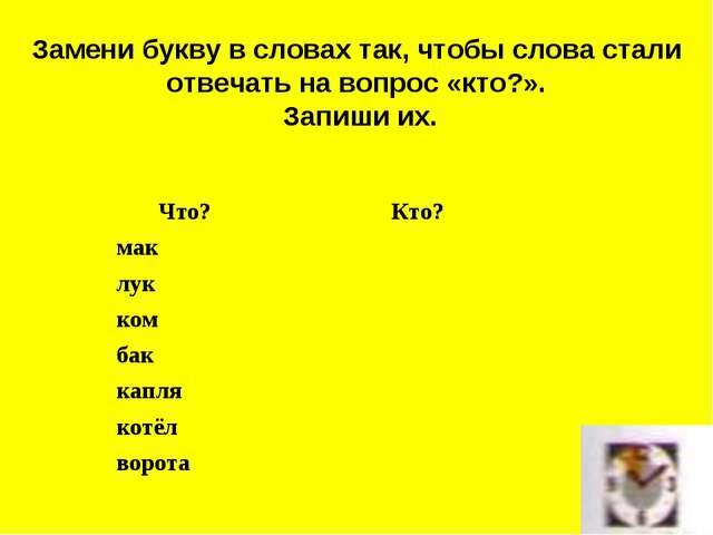 Замени букву в словах так, чтобы слова стали отвечать на вопрос «кто?». Запиш...