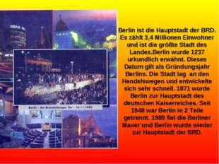 Berlin ist die Hauptstadt der BRD. Es zählt 3,4 Millionen Einwohner und ist d