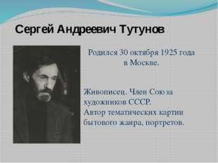 Родился 30 октября 1925 года в Москве. Сергей Андреевич Тутунов Живописец. Чл