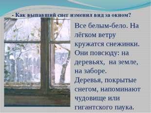 - Как выпавший снег изменил вид за окном? Все белым-бело. На лёгком ветру кру