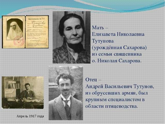 Мать – Елизавета Николаевна Тутунова (урождённая Сахарова) из семьи священни...