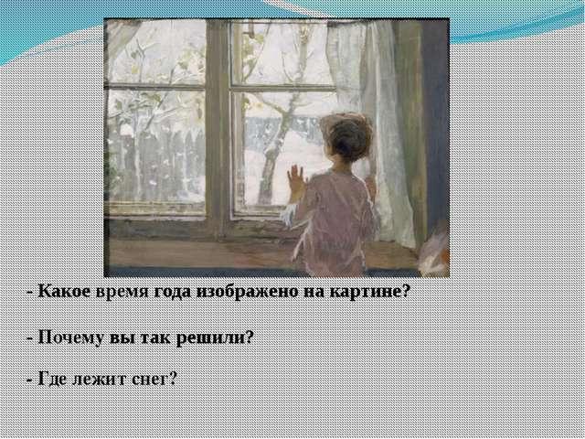 - Почему вы так решили? - Где лежит снег? - Какое время года изображено на к...