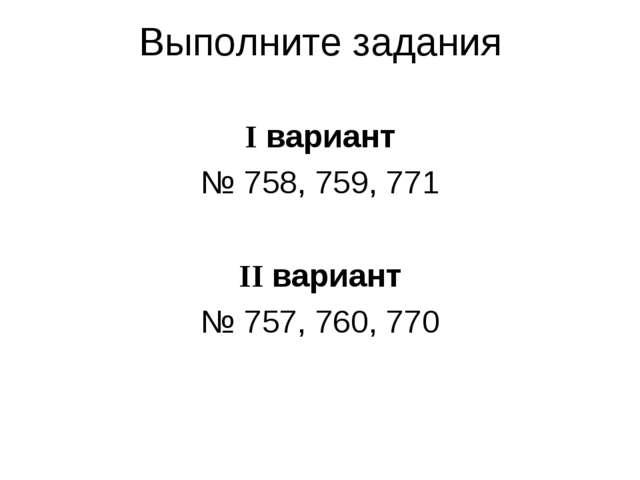 Выполните задания I вариант № 758, 759, 771 II вариант № 757, 760, 770