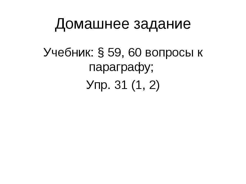 Домашнее задание Учебник: § 59, 60 вопросы к параграфу; Упр. 31 (1, 2)