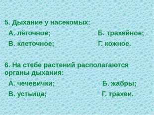 5. Дыхание у насекомых: А. лёгочное; Б. трахейное; В. клеточное; Г. кожное. 6