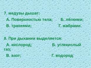 7. медузы дышат: А. Поверхностью тела; Б. лёгкими; В. трахеями; Г. жабрами. 8