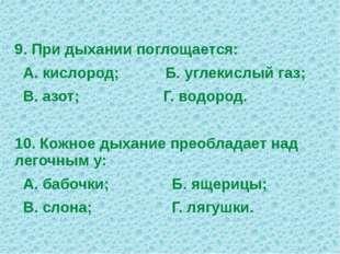 9. При дыхании поглощается: А. кислород; Б. углекислый газ; В. азот; Г. водор