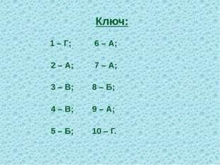 Ключ: 1 – Г; 6 – А; 2 – А; 7 – А; 3 – В; 8 – Б; 4 – В; 9 – А; 5 – Б; 10 – Г.