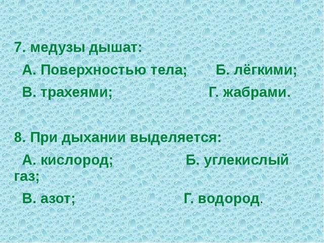 7. медузы дышат: А. Поверхностью тела; Б. лёгкими; В. трахеями; Г. жабрами. 8...