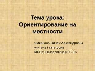Тема урока: Ориентирование на местности Смирнова Нина Александровна учитель I