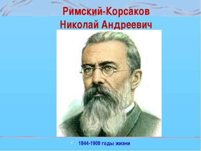 Римский-Корсаков Николай Андреевич 1844-1908 годы жизни