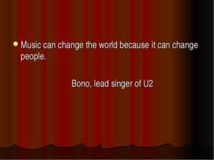 Music can change the world because it can change people. Bono, lead singer of