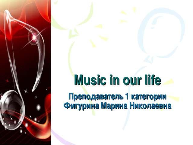 Music in our life Преподаватель 1 категории Фигурина Марина Николаевна