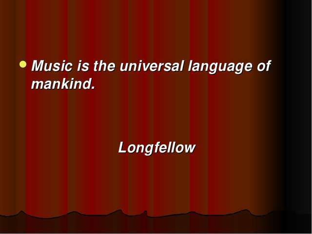 Music is the universal language of mankind. Longfellow