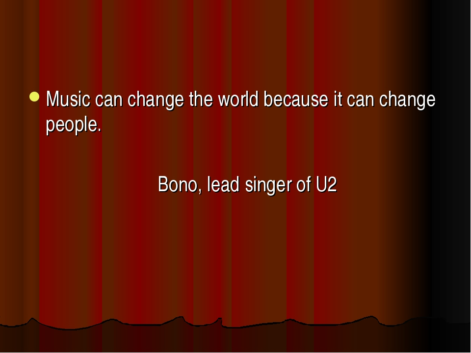 Music can change the world because it can change people. Bono, lead singer of...