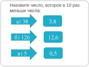 Назовите число, которое в 10 раз меньше числа: а) 38 б) 126 в) 5 3,8 12,6 0,5