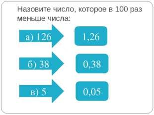 Назовите число, которое в 100 раз меньше числа: а) 126 б) 38 в) 5 1,26 0,38 0