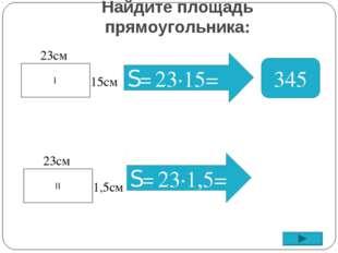 Найдите площадь прямоугольника: S= 345 I 23см 15см II 23см 1,5см S= 23∙1,5= 2