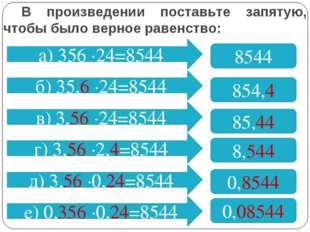 В произведении поставьте запятую, чтобы было верное равенство: а) 356 ∙24=854