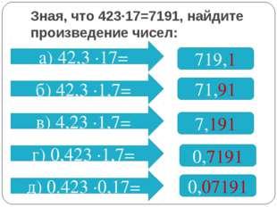 Зная, что 423∙17=7191, найдите произведение чисел: а) 42,3 ∙17= 719,1 б) 42,3