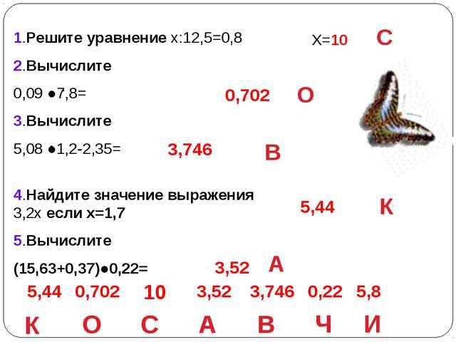 1.Решите уравнение х:12,5=0,8 2.Вычислите 0,09 ●7,8= 3.Вычислите 5,08 ●1,2-2...