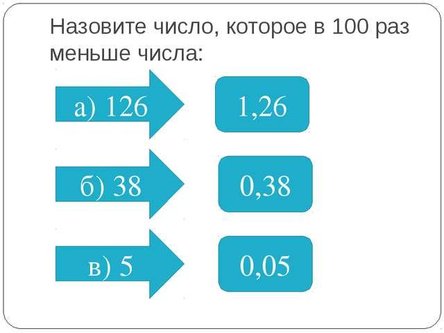 Назовите число, которое в 100 раз меньше числа: а) 126 б) 38 в) 5 1,26 0,38 0...