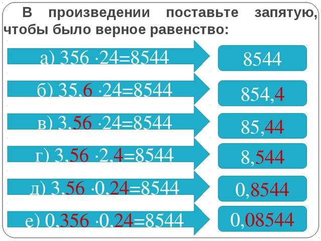 В произведении поставьте запятую, чтобы было верное равенство: а) 356 ∙24=854...