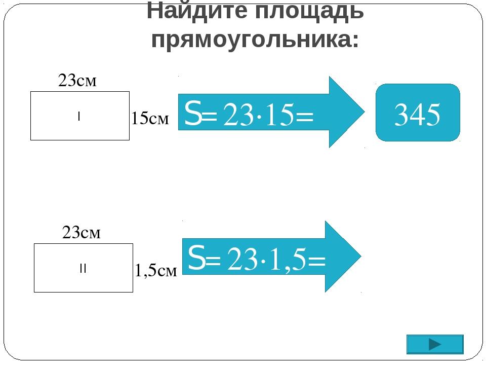Найдите площадь прямоугольника: S= 345 I 23см 15см II 23см 1,5см S= 23∙1,5= 2...