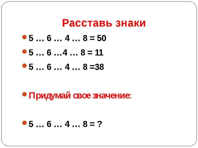 Расставь знаки 5 … 6 … 4 … 8 = 50 5 … 6 …4 … 8 = 11 5 … 6 … 4 … 8 =38 Придума...