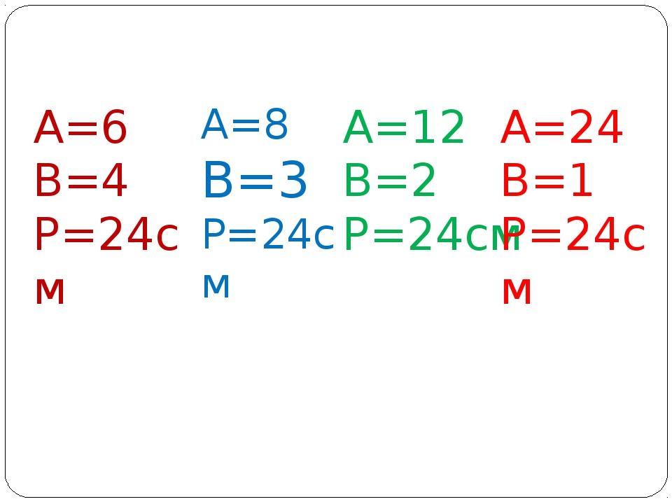 А=6 В=4 Р=24см А=8 В=3 Р=24см А=12 В=2 Р=24см А=24 В=1 Р=24см