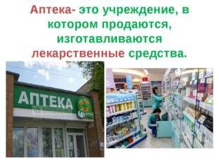 Аптека- это учреждение, в котором продаются, изготавливаются лекарственные ср